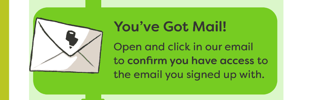 You've Got Mail! Open and click in our email to confirm you have access to the email you signed up with