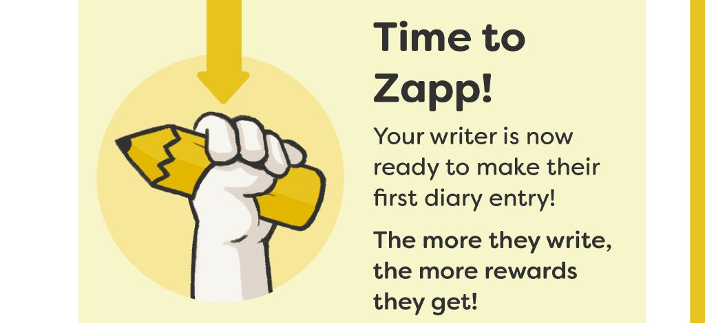 Time to Zapp! Your writer is now ready to make their first diary entry! The more they write, the more rewards they get!