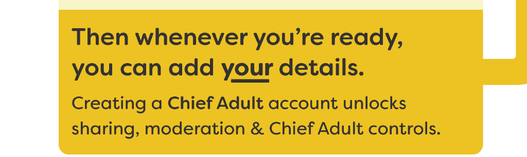 Then whenever you're ready, you can add your details. Creating a Chief Adult account unlocks sharing, moderation & Chief Adult controls.