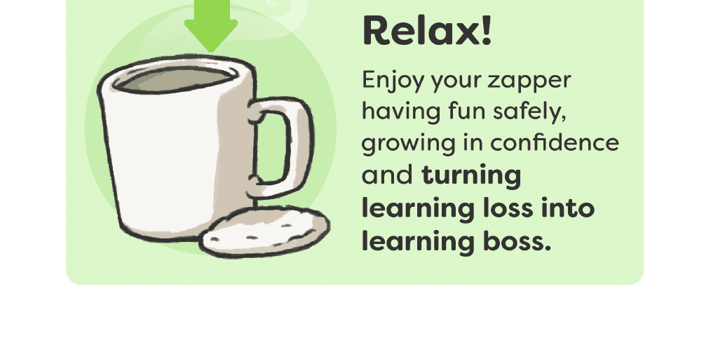 Relax! Enjoy your zapperhaving fun safely, growing in confidence and turning learning loss into learning boss