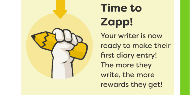 Time to Zapp! Your write is now ready to make their first diary entry! The more they write, the more rewards they get!
