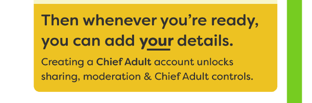 Then whenever you're ready you can add your details. Creating a Chief Adult account unlocks sharing, moderation & Chief Adult controls