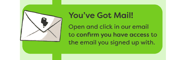 You've Got Mail - Open and click in our email to confirm you have access to the email you signed up with