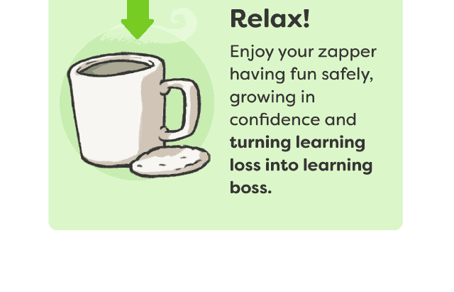 Relax! Enjoy your zapper having fun safely, growing in confidence and turning learning loss into learning boss