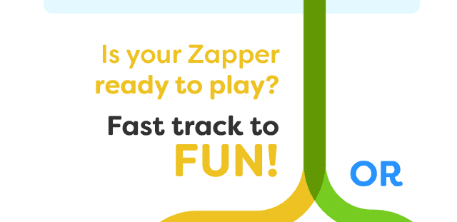 Is your Zapper ready to play? Fast track to FUN! Or...