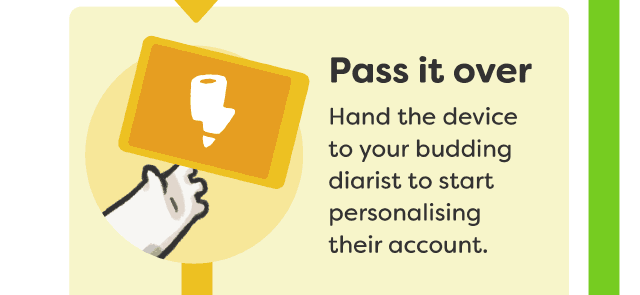 Pass it over - Hand the device to your budding diarist to start personalising their account