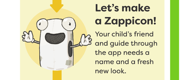 Let's make a Zappicon! Your child's friend and guide through the app needs a name and a fresh new look